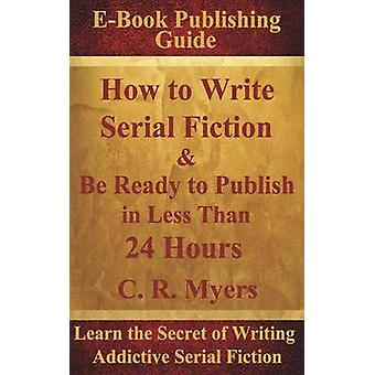 How to Write Serial Fiction  Be Ready to Publish in Less Than 24 Hours by Myers & C. R.