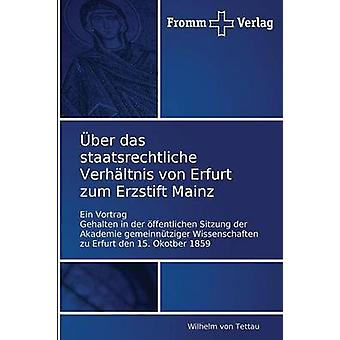 Uber Das Staatsrechtliche Verhaltnis Von Erfurt Zum Erzstift Mainz by Von Tettau Wilhelm