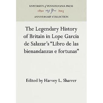 The Legendary History of Britain in Lope Garcia de Salazars Libro de las bienandanzas e fortunas by Sharrer & Harvey L.