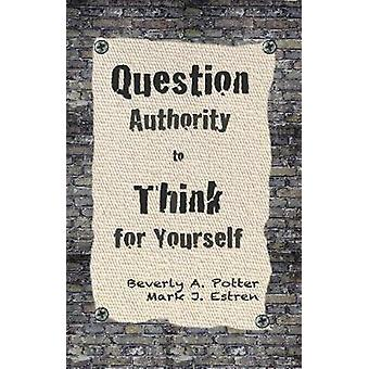 Question Authority Think for Yourself by Potter & Beverly A.