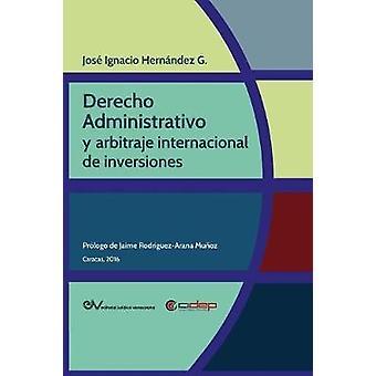 DERECHO ADMINISTRATIVO Y ARBITRAJE INTERNACIONAL DE INVERSIONES by HERNNDEZ G. & Jos Ignacio