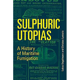 Sulphuric Utopias - A History of Maritime Fumigation by Lukas Engelman