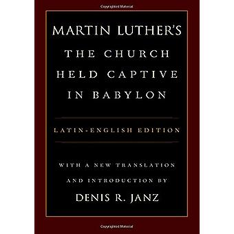 Martin Luther's The Church Held Captive in Babylon - A new translation