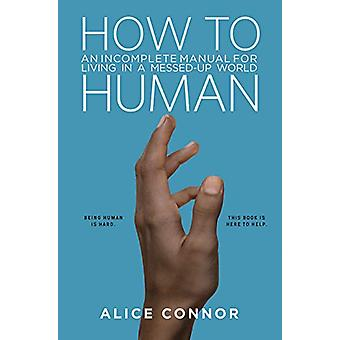 How to Human - An Incomplete Manual for Living in a Messed-Up World by