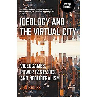 Ideology and the Virtual City - Videogames - Power Fantasies and Neoli