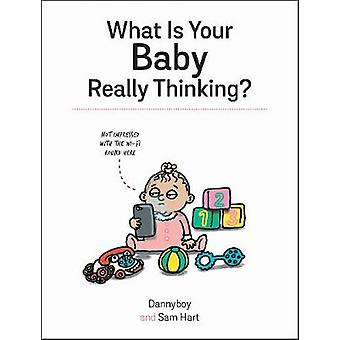 What Is Your Baby Really Thinking? - All the Things Your Baby Wished T