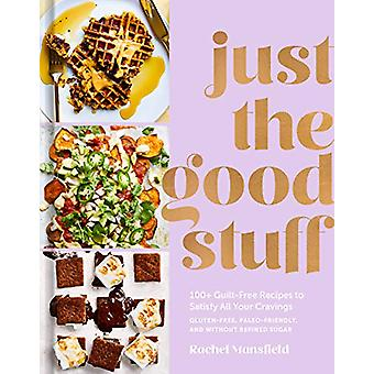 Just the Good Stuff - 100+ Guilt-Free Recipes to Satisfy All Your Crav