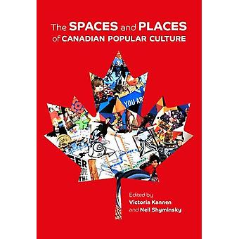 The Spaces and Places of Canadian Popular Culture by Edited by Victoria Kannen & Edited by Neil Shyminsky