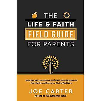 Life and Faith Field Guide for Forældre, The: Hjælp dine børn lære praktiske livsfærdigheder, udvikle væsentlige trosvaner, og Embrace en bibelsk Worldview