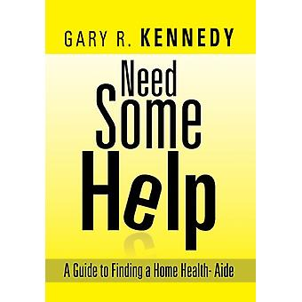 Need Some Help - A Guide Finding Home Health-Aide by Gary R Kennedy -