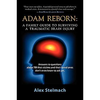 Adam Reborn - A Family Guide to Surviving a Traumatic Brain Injury by