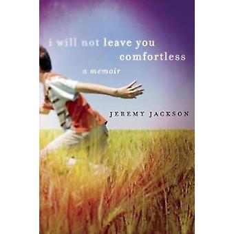 I Will Not Leave You Comfortless  A Memoir by Jeremy Jackson
