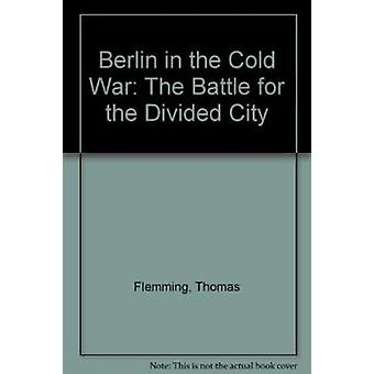 Berlin in the Cold War - The Battle for the Divided City by Thomas Fle