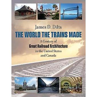 The World the Trains Made - A Century of Great Railroad Architecture