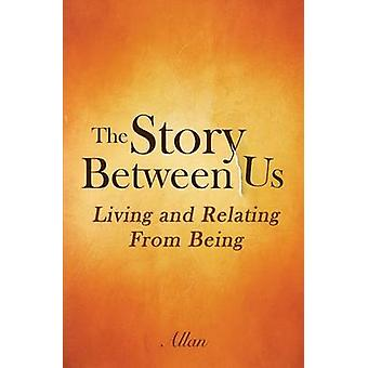The Story Between Us Living and Relating From  Being by S. & Allan