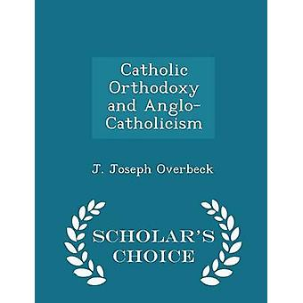Catholic Orthodoxy and AngloCatholicism  Scholars Choice Edition by Overbeck & J. Joseph