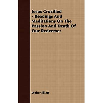 Jesus Crucified  Readings And Meditations On The Passion And Death Of Our Redeemer by Elliott & Walter