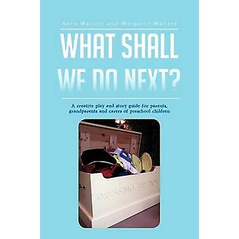 What Shall We Do Next A Creative Play and Story Guide for Parents Grandparents and Carers of Preschool Children by Mallett & Anna