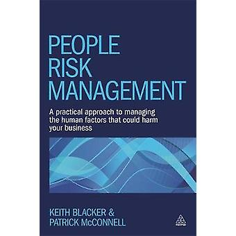 People Risk Management A Practical Approach to Managing the Human Factors That Could Harm Your Business by Blacker & Keith