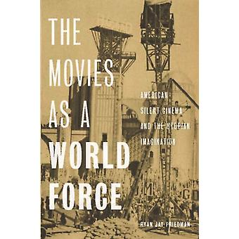 The Movies as a World Force  American Silent Cinema and the Utopian Imagination by Ryan Jay Friedman