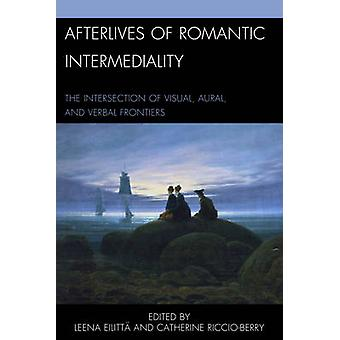 Afterlives of Romantic Intermediality The Intersection of Visual Aural and Verbal Frontiers by RiccioBerry & Catherine