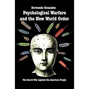 Psychological Warfare and the New World Order The Secret War Against the American People by Gonzalez & Servando