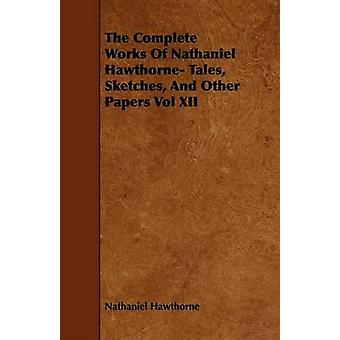 The Complete Works Of Nathaniel Hawthorne Tales Sketches And Other Papers Vol XII by Hawthorne & Nathaniel