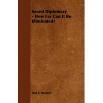 Secret Diplomacy  How Far Can It Be Eliminated by Reinsch & Paul S.