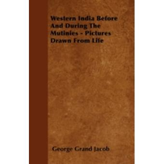 Western India Before And During The Mutinies  Pictures Drawn From Life by Jacob & George Grand