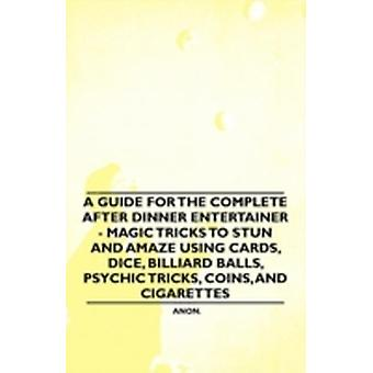 A   Guide for the Complete After Dinner Entertainer  Magic Tricks to Stun and Amaze Using Cards Dice Billiard Balls Psychic Tricks Coins and Cig by Anon