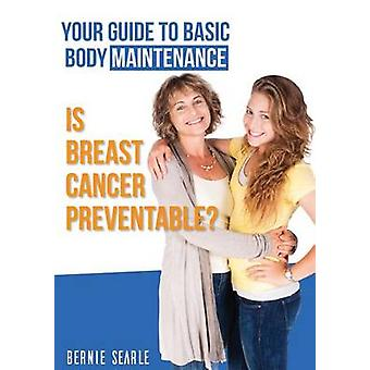 Is Breast Cancer Preventable Your Guide to Basic Body Maintenance by Searle & Bernie