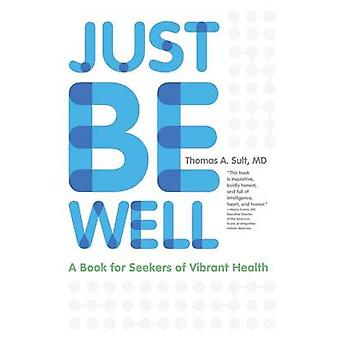 Just Be Well A Book for Seekers of Vibrant Health by Sult & Thomas a.