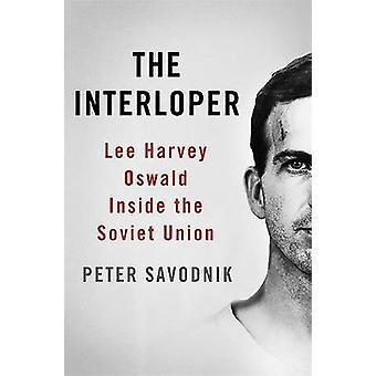 The Interloper Lee Harvey Oswald Inside the Soviet Union by Savodnik & Peter