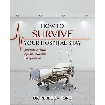 How To Survive Your Hospital Stay Strategies to Protect against Preventable Complications by Ford & Dr. Rebecca