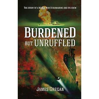 Burdened but Unruffled - The Story of a World War II Submarine and its