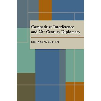 Competitive Interference and Twentieth Century Diplomacy by Richard W. Cottam