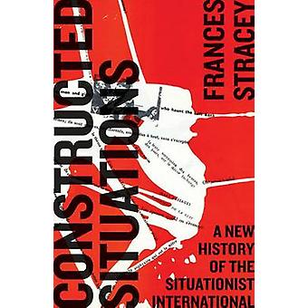 Constructed Situations A New History of the Situationist International by Stracey & Frances