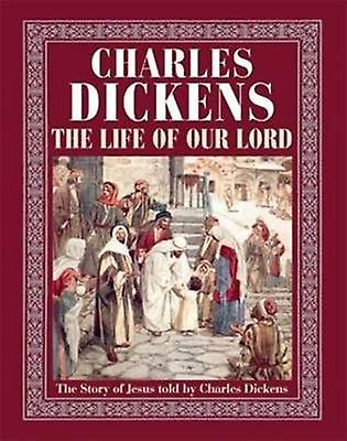 The Life of Our Lord - The Story of Jesus Told by Charles Dickens by C