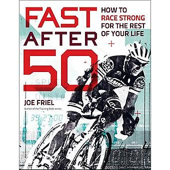 Fast After 50 - How to Race Strong for the Rest of Your Life by Joe Fr