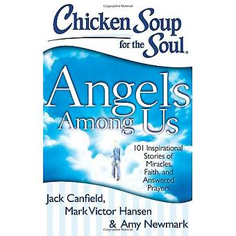 Chicken Soup for the Soul: Angels Among Us: 101 Inspirational Stories of Miracles, Faith, and Answered Prayers (Chicken Soup for the Soul (Quality Paper))