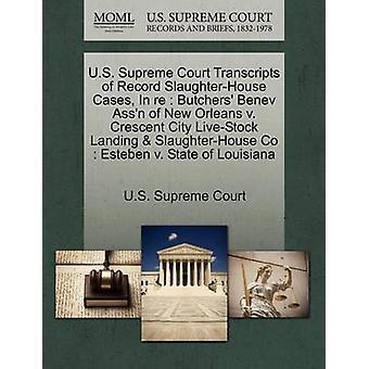 U.S. Supreme Court Transcripts of Record SlaughterHouse Cases In re  Butchers Benev Assn of New Orleans v. Crescent City LiveStock Landing  SlaughterHouse Co  Esteben v. State of Louisiana by U.S. Supreme Court