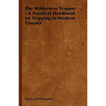 The Wilderness Trapper  A Practical Handbook on Trapping in Western Canada by Thompson & Raymond