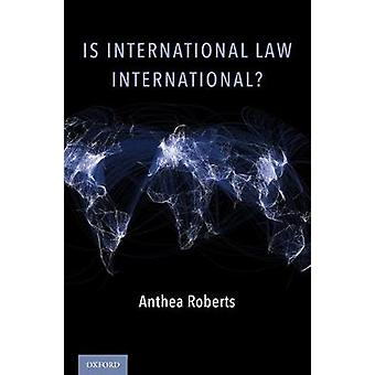 Is International Law International? by Anthea Roberts - 9780190696412