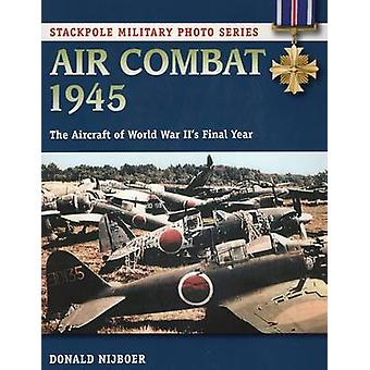 Air Combat 1945 - The Aircraft of World War Ii's Final Year by Donald