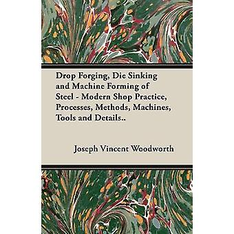 Drop Forging Die Sinking and Machine Forming of Steel  Modern Shop Practice Processes Methods Machines Tools and Details by Woodworth & Joseph Vincent