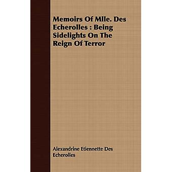 Memoirs Of Mlle. Des Echerolles  Being Sidelights On The Reign Of Terror by Des Echerolles & Alexandrine Etiennette