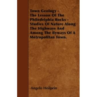 Town Geology  The Lesson Of The Philedelphia Rocks  Studies Of Nature Along The Highways And Among The Byways Of A Metropolitan Town. by Heilprin & Angelo