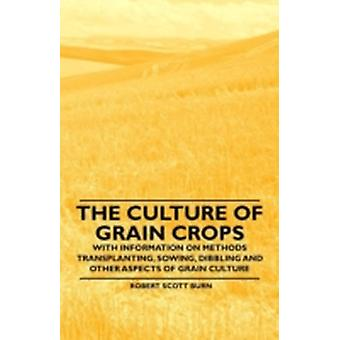 The Culture of Grain Crops  With Information on Methods Transplanting Sowing Dibbling and Other Aspects of Grain Culture by Burn & Robert Scott