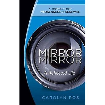 Mirror Mirror A Reflected Life A Journey from Brokenness to Renewal by Ros & Carolyn
