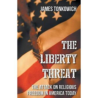 The Liberty Threat The Attack on Religious Freedom in America Today by Tonkowich & James
